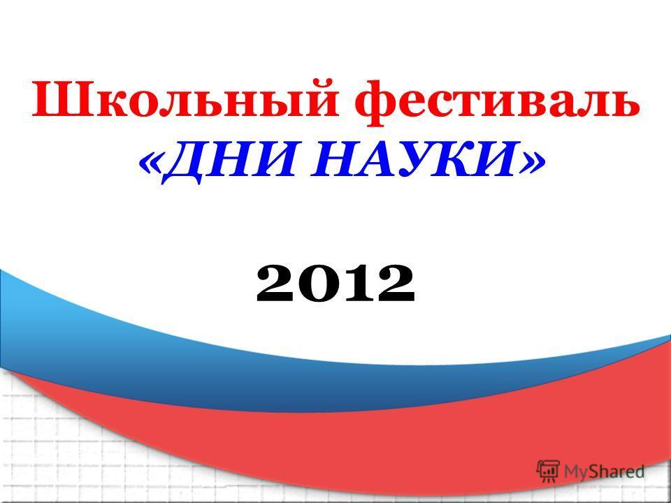 Школьный фестиваль «ДНИ НАУКИ» 2012