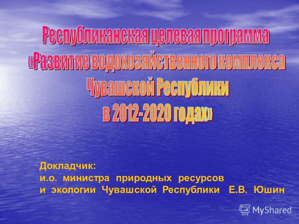 Докладчик: и.о. министра природных ресурсов и экологии Чувашской Республики Е.В. Юшин