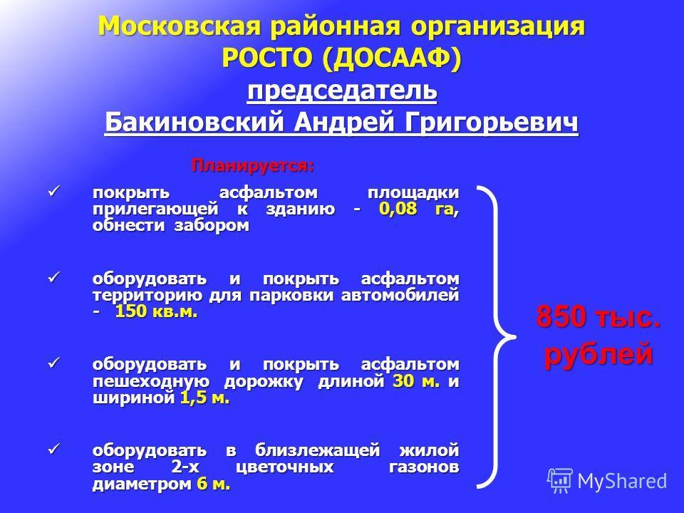 Московская районная организация РОСТО (ДОСААФ) председатель Бакиновский Андрей Григорьевич Планируется: покрыть асфальтом площадки прилегающей к зданию - 0,08 га, обнести забором покрыть асфальтом площадки прилегающей к зданию - 0,08 га, обнести забо