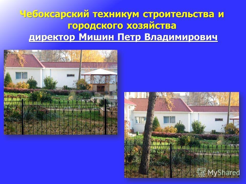 Чебоксарский техникум строительства и городского хозяйства директор Мишин Петр Владимирович