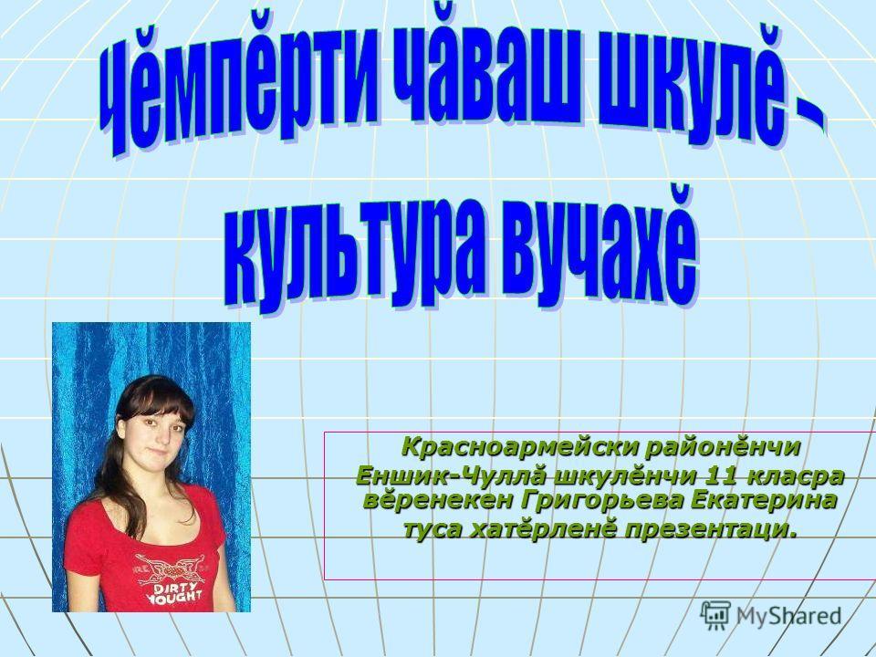 Красноармейски районĕнчи Еншик-Чуллă шкулĕнчи 11 класра вĕренекен Григорьева Екатерина туса хатĕрленĕ презентаци.