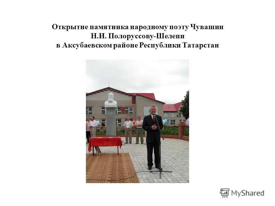 Открытие памятника народному поэту Чувашии Н.И. Полоруссову-Шелепи в Аксубаевском районе Республики Татарстан