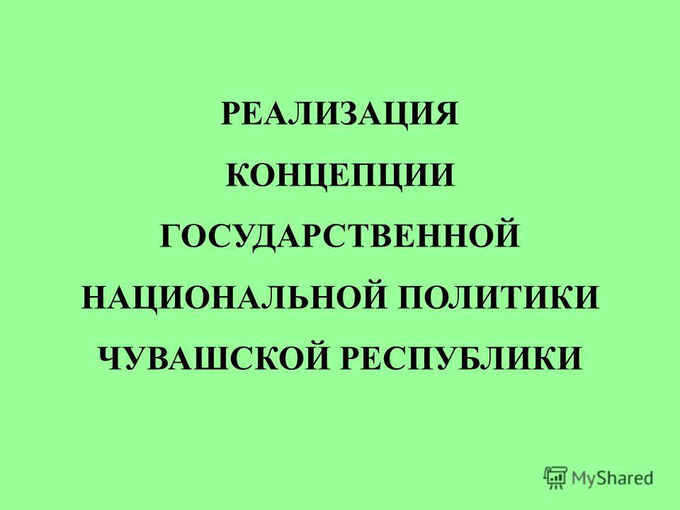 РЕАЛИЗАЦИЯ КОНЦЕПЦИИ ГОСУДАРСТВЕННОЙ НАЦИОНАЛЬНОЙ ПОЛИТИКИ ЧУВАШСКОЙ РЕСПУБЛИКИ