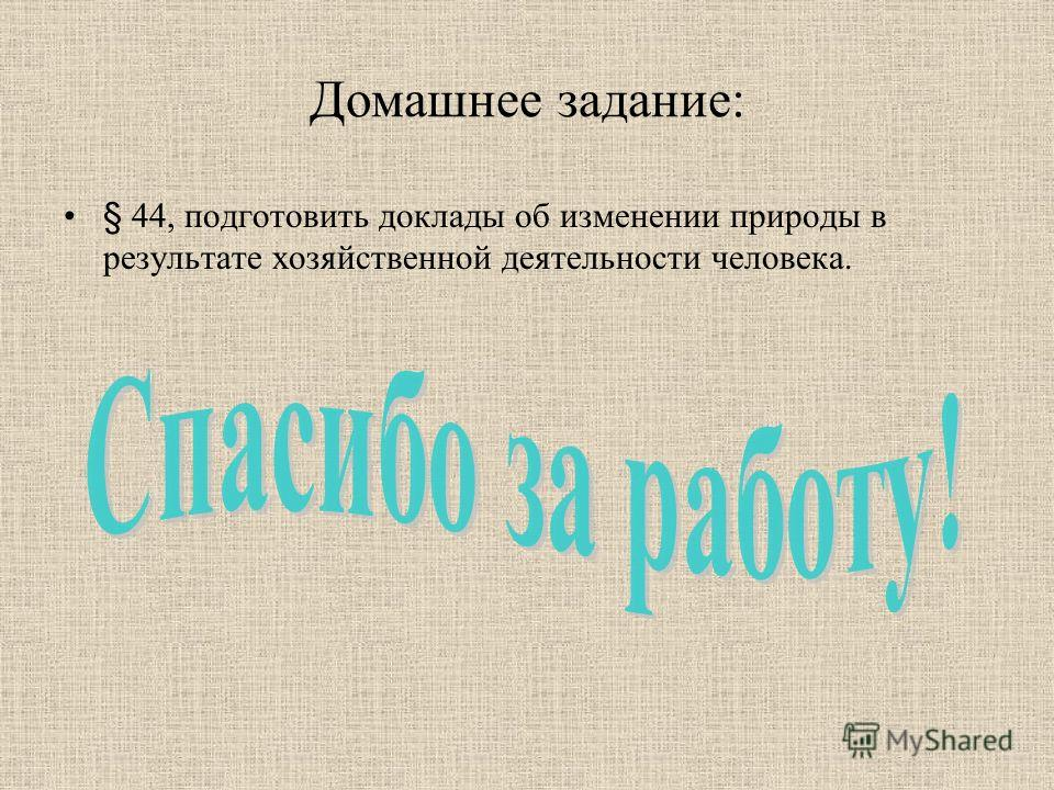 Домашнее задание: § 44, подготовить доклады об изменении природы в результате хозяйственной деятельности человека.