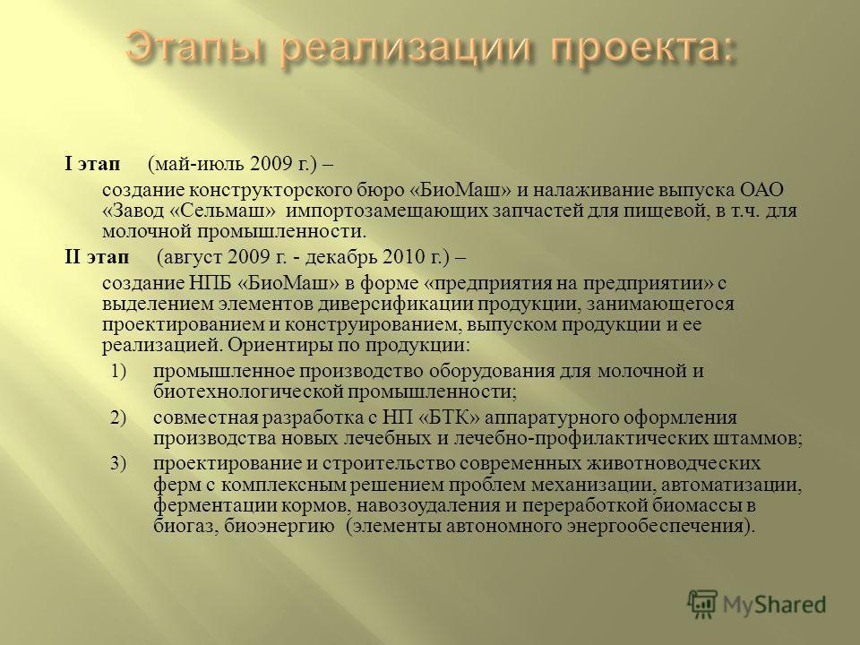 I этап ( май - июль 2009 г.) – создание конструкторского бюро « БиоМаш » и налаживание выпуска ОАО « Завод « Сельмаш » импортозамещающих запчастей для пищевой, в т. ч. для молочной промышленности. II этап ( август 2009 г. - декабрь 2010 г.) – создани