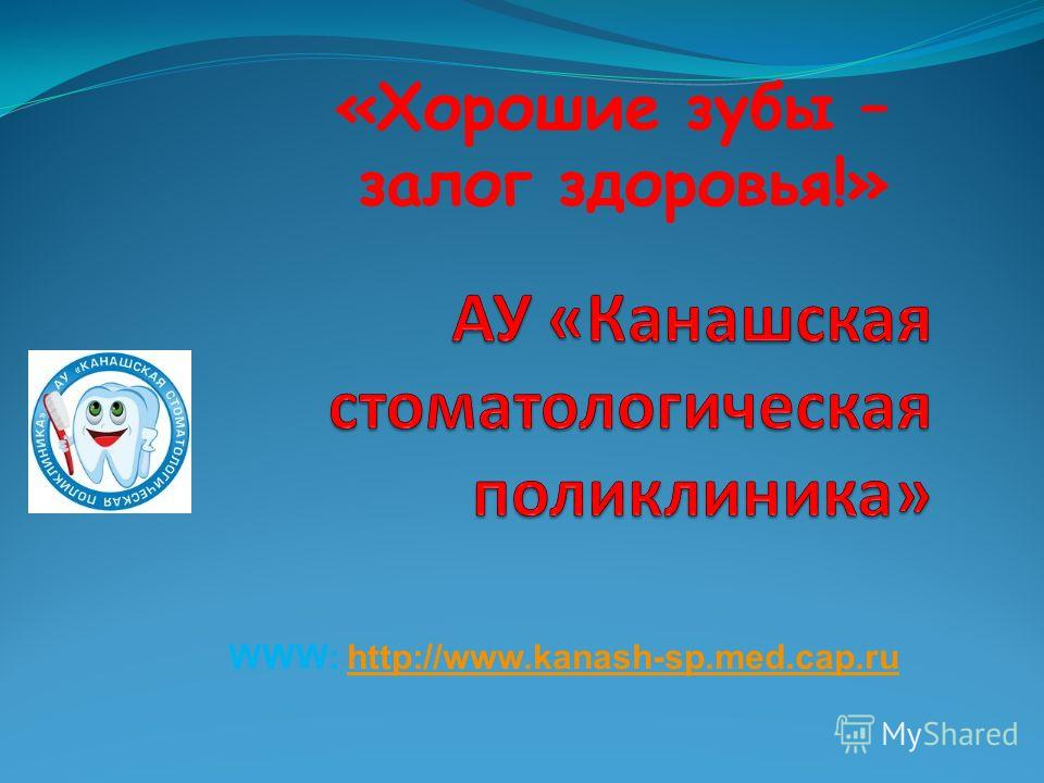 «Хорошие зубы – залог здоровья!» WWW: http://www.kanash-sp.med.cap.ruhttp://www.kanash-sp.med.cap.ru