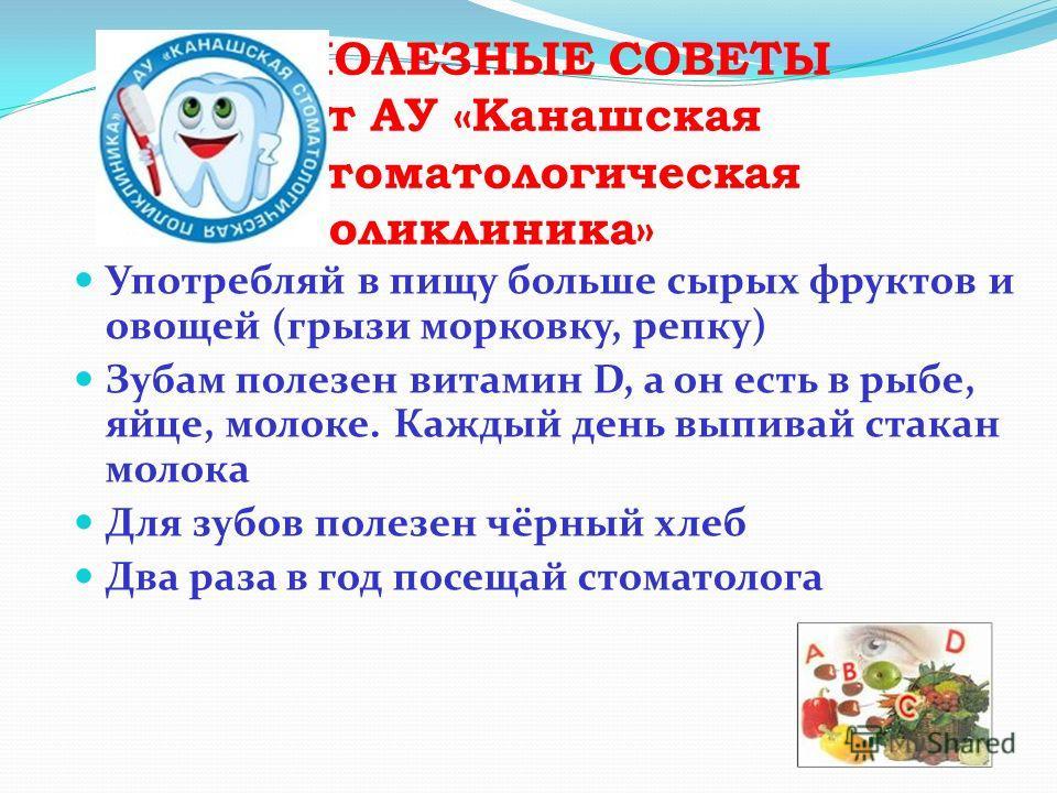 ПОЛЕЗНЫЕ СОВЕТЫ от АУ «Канашская стоматологическая поликлиника» Употребляй в пищу больше сырых фруктов и овощей (грызи морковку, репку) Зубам полезен витамин D, а он есть в рыбе, яйце, молоке. Каждый день выпивай стакан молока Для зубов полезен чёрны