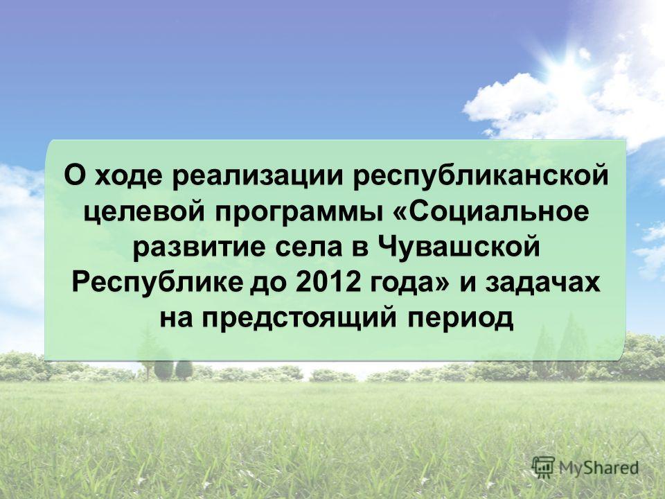 О ходе реализации республиканской целевой программы «Социальное развитие села в Чувашской Республике до 2012 года» и задачах на предстоящий период