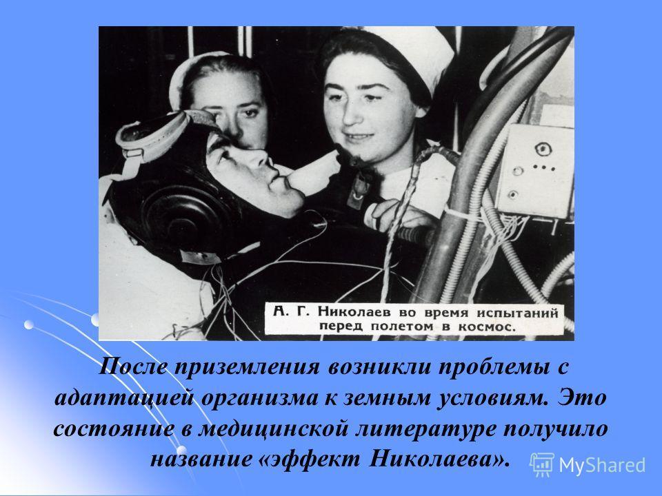 После приземления возникли проблемы с адаптацией организма к земным условиям. Это состояние в медицинской литературе получило название «эффект Николаева».