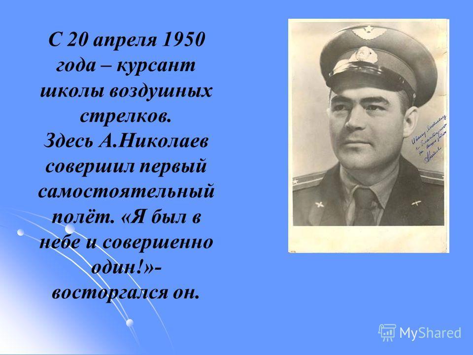 С 20 апреля 1950 года – курсант школы воздушных стрелков. Здесь А.Николаев совершил первый самостоятельный полёт. «Я был в небе и совершенно один!»- восторгался он.