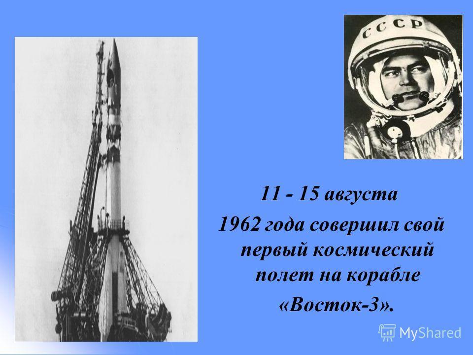 11 - 15 августа 1962 года совершил свой первый космический полет на корабле «Восток-3».