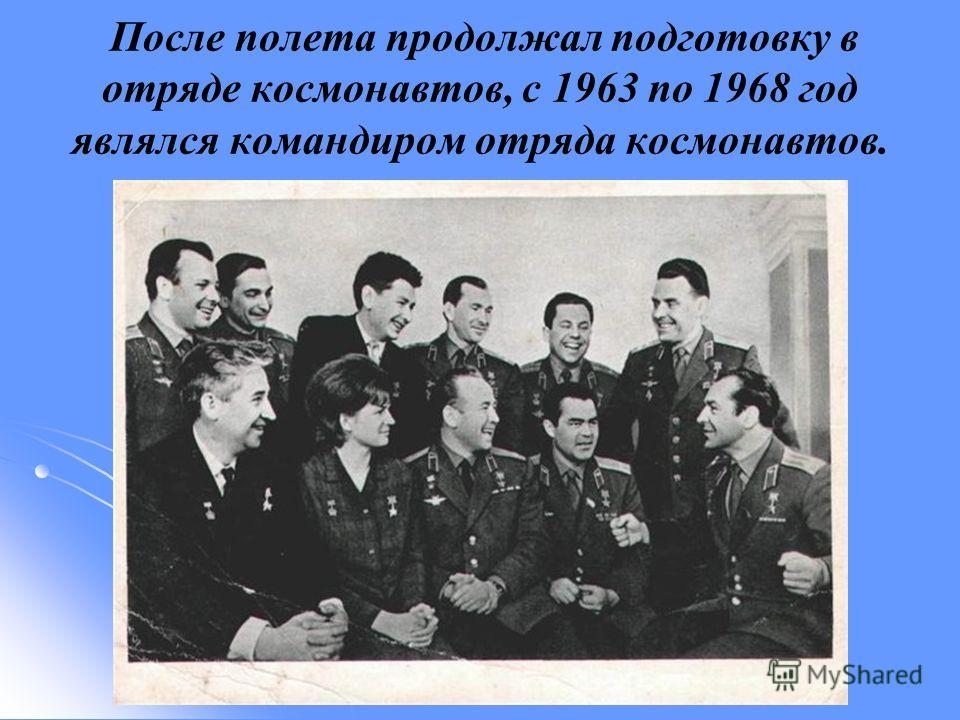 После полета продолжал подготовку в отряде космонавтов, с 1963 по 1968 год являлся командиром отряда космонавтов.