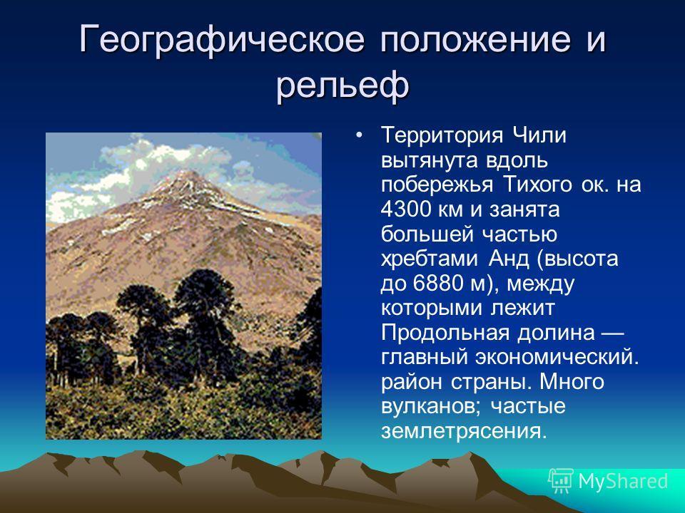 Географическое положение и рельеф Территория Чили вытянута вдоль побережья Тихого ок. на 4300 км и занята большей частью хребтами Анд (высота до 6880 м), между которыми лежит Продольная долина главный экономический. район страны. Много вулканов; част
