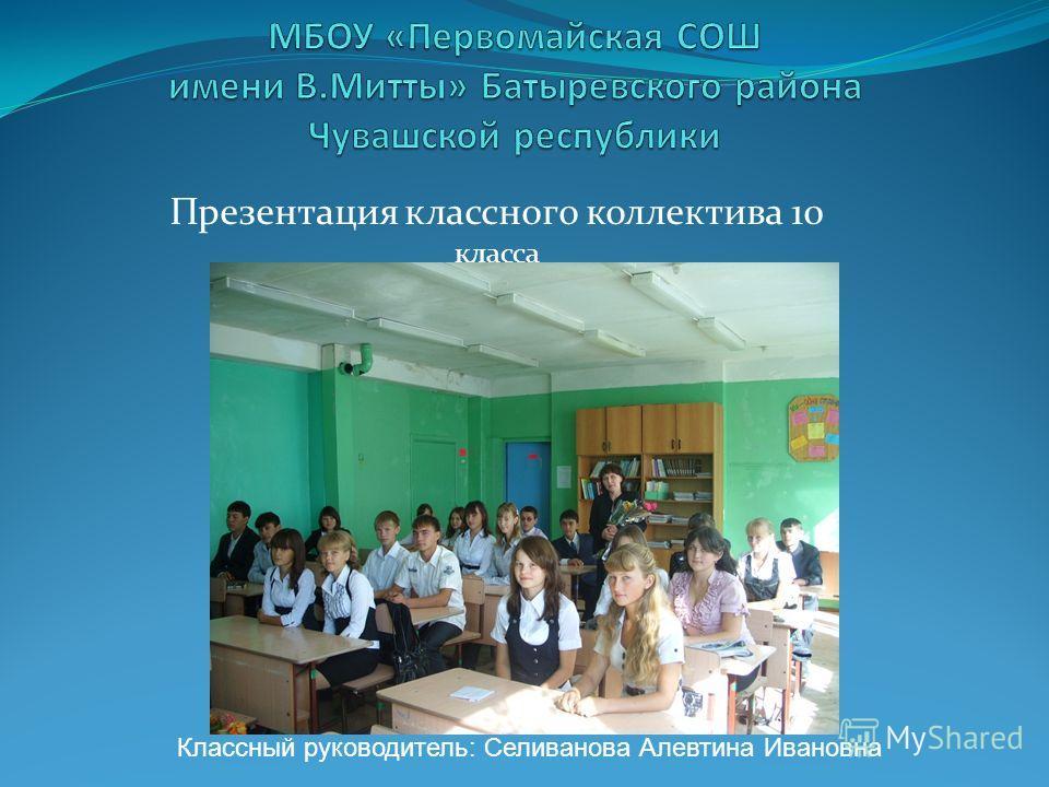 Презентация классного коллектива 10 класса Классный руководитель: Селиванова Алевтина Ивановна