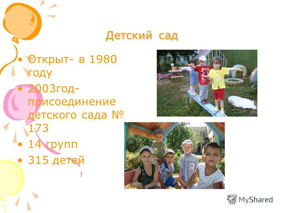 Детский сад Открыт- в 1980 году 2003год- присоединение детского сада 173 14 групп 315 детей