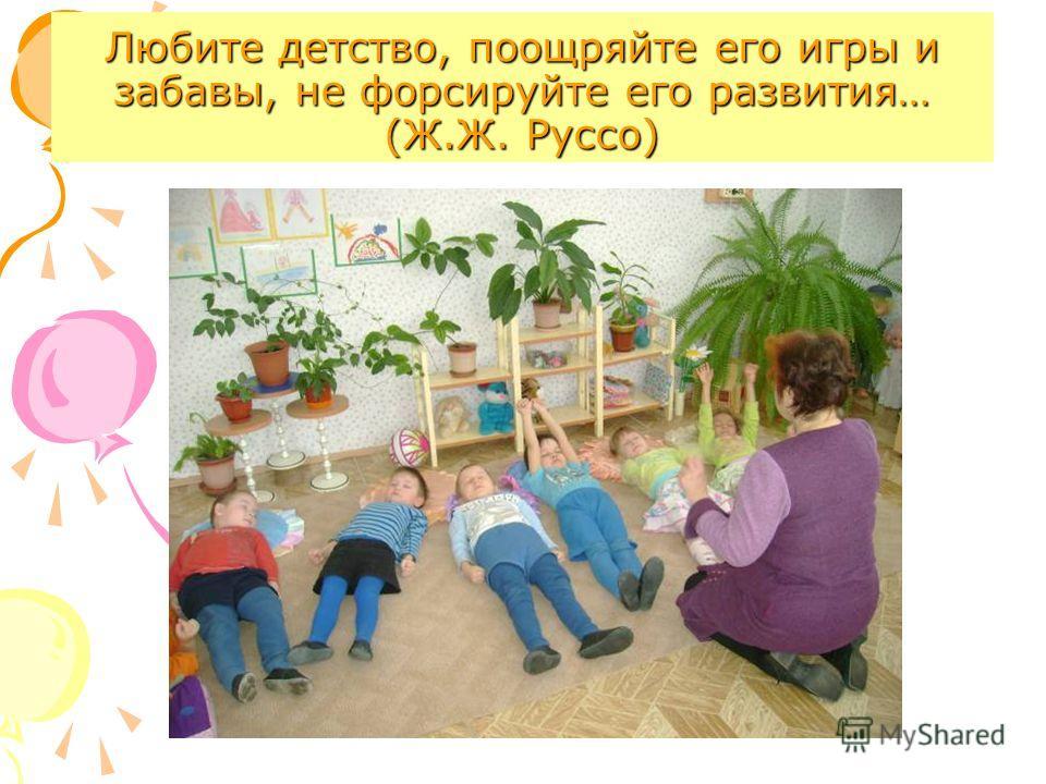 Любите детство, поощряйте его игры и забавы, не форсируйте его развития… (Ж.Ж. Руссо)