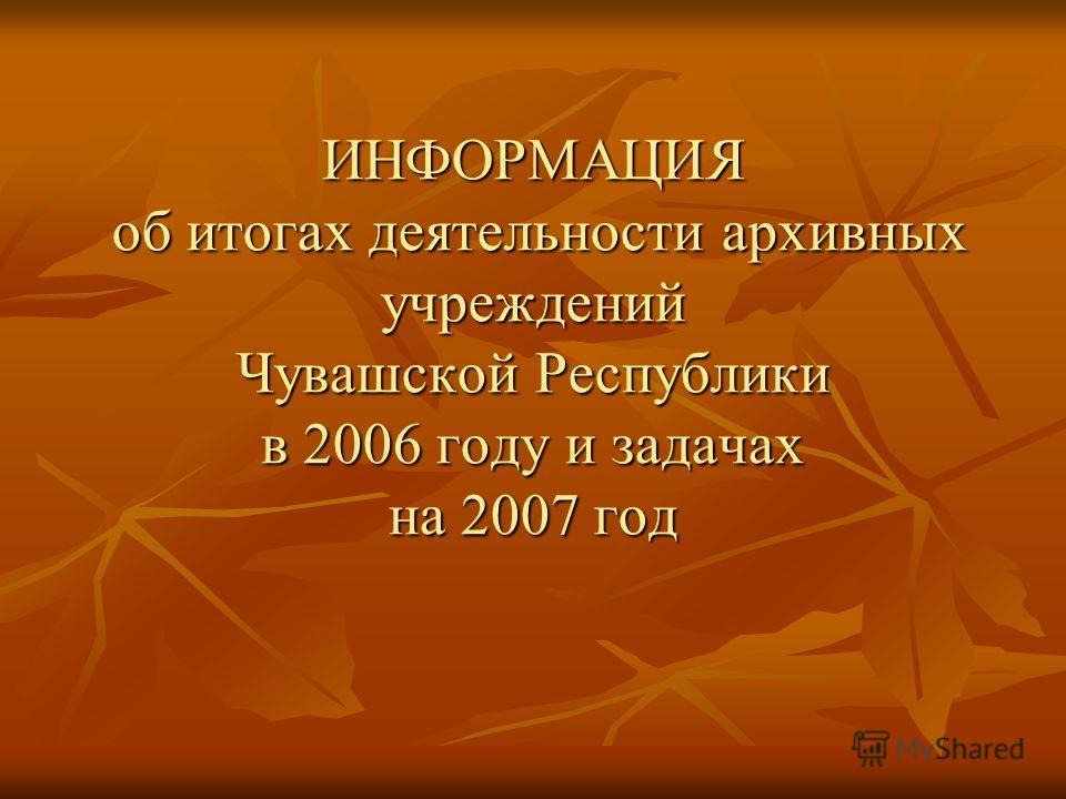 ИНФОРМАЦИЯ об итогах деятельности архивных учреждений Чувашской Республики в 2006 году и задачах на 2007 год