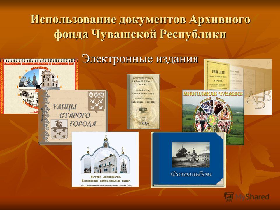 Использование документов Архивного фонда Чувашской Республики Электронные издания