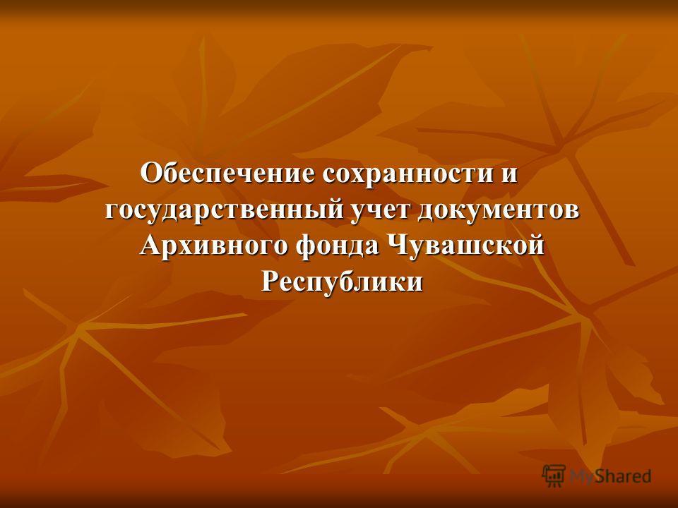 Обеспечение сохранности и государственный учет документов Архивного фонда Чувашской Республики