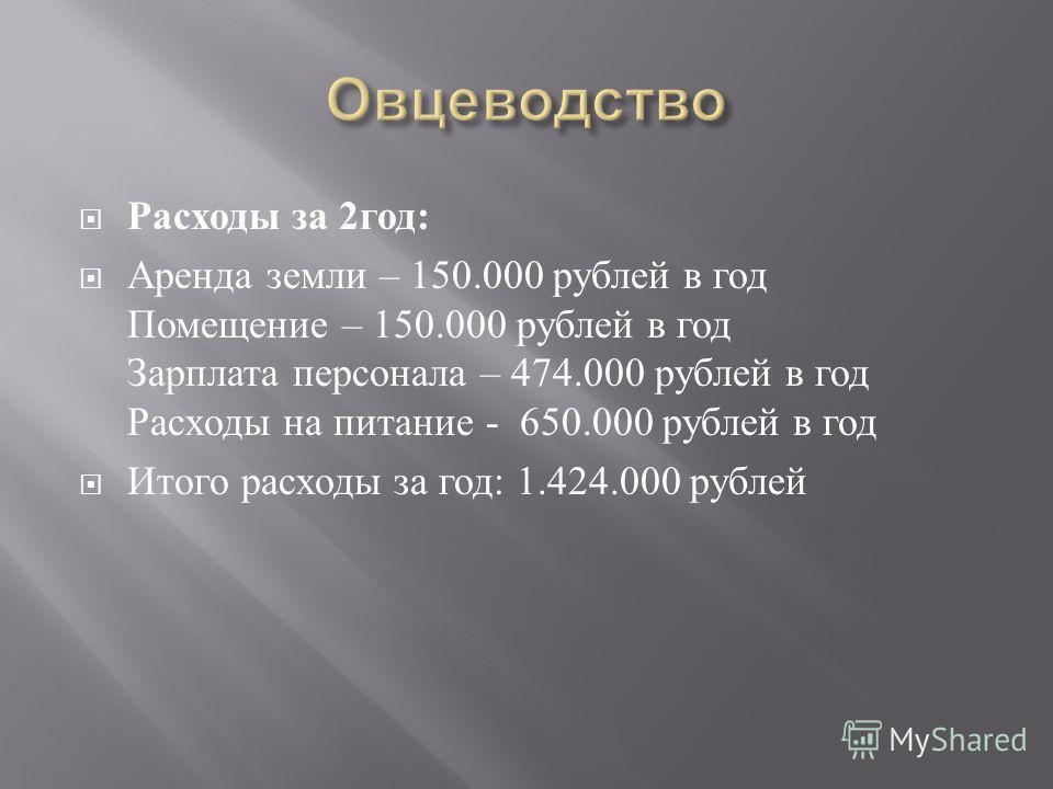 Расходы за 2 год : Аренда земли – 150.000 рублей в год Помещение – 150.000 рублей в год Зарплата персонала – 474.000 рублей в год Расходы на питание - 650.000 рублей в год Итого расходы за год : 1.424.000 рублей