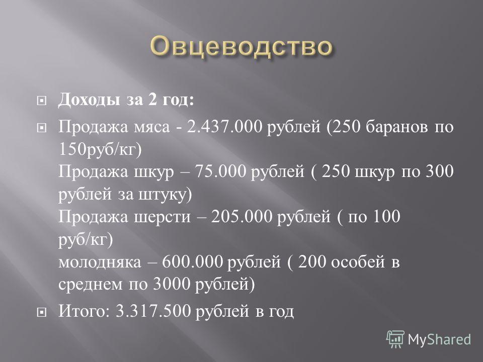 Доходы за 2 год : Продажа мяса - 2.437.000 рублей (250 баранов по 150 руб / кг ) Продажа шкур – 75.000 рублей ( 250 шкур по 300 рублей за штуку ) Продажа шерсти – 205.000 рублей ( по 100 руб / кг ) молодняка – 600.000 рублей ( 200 особей в среднем по