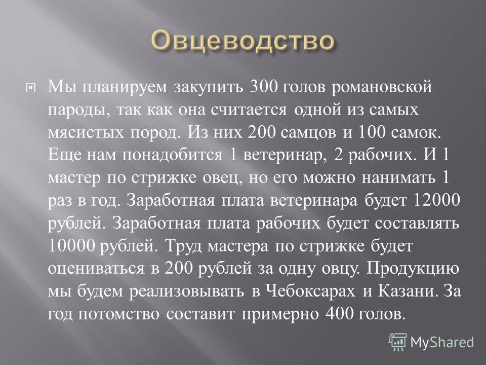Мы планируем закупить 300 голов романовской пароды, так как она считается одной из самых мясистых пород. Из них 200 самцов и 100 самок. Еще нам понадобится 1 ветеринар, 2 рабочих. И 1 мастер по стрижке овец, но его можно нанимать 1 раз в год. Заработ