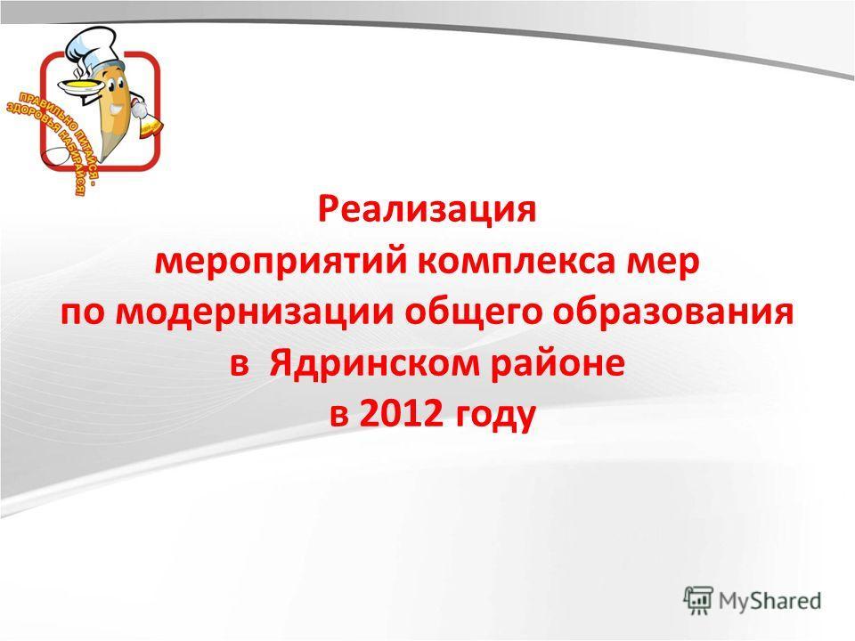 Реализация мероприятий комплекса мер по модернизации общего образования в Ядринском районе в 2012 году