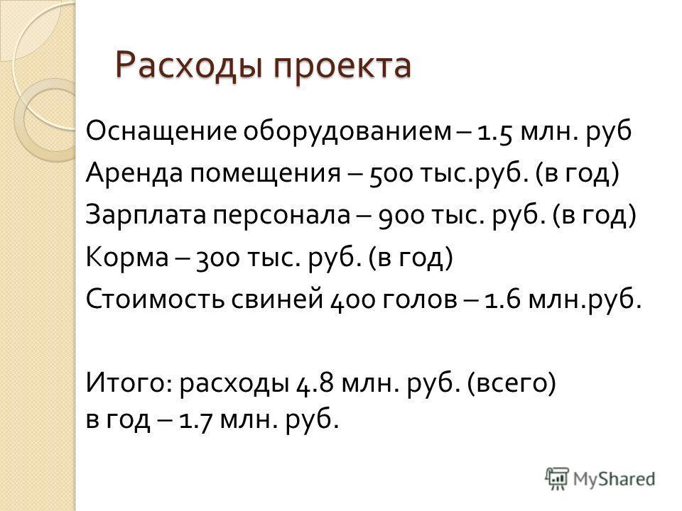 Расходы проекта Оснащение оборудованием – 1.5 млн. руб Аренда помещения – 500 тыс. руб. ( в год ) Зарплата персонала – 900 тыс. руб. ( в год ) Корма – 300 тыс. руб. ( в год ) Стоимость свиней 400 голов – 1.6 млн. руб. Итого : расходы 4.8 млн. руб. (