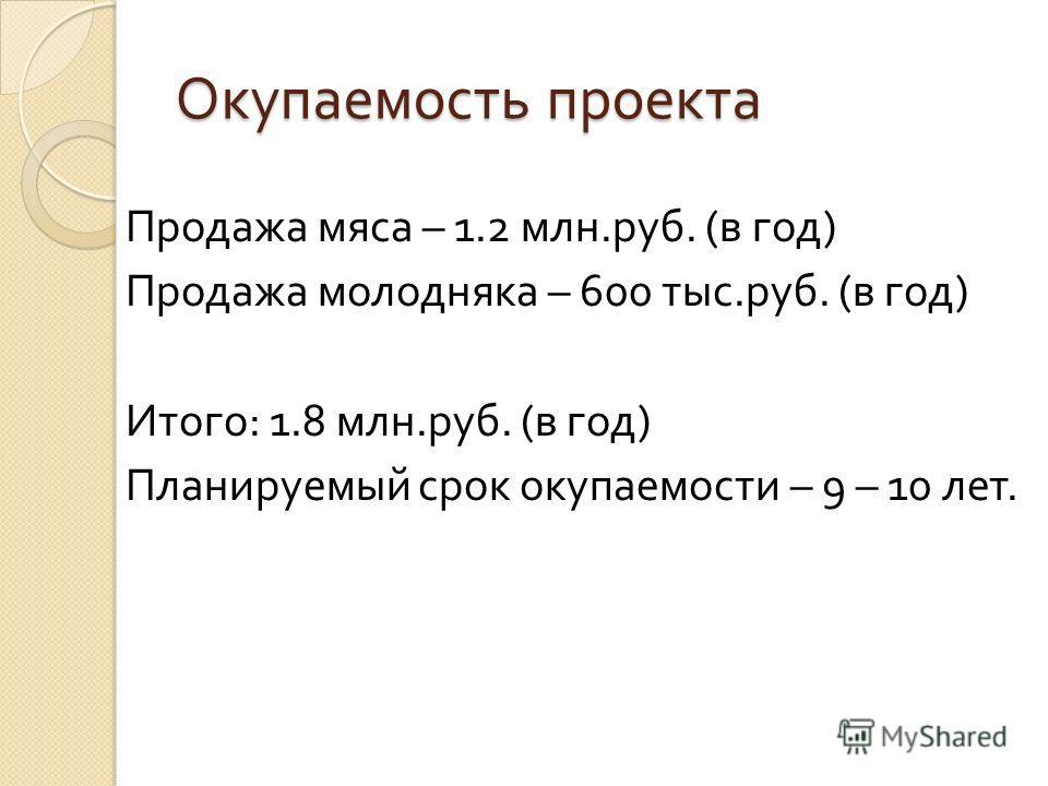 Окупаемость проекта Продажа мяса – 1.2 млн. руб. ( в год ) Продажа молодняка – 600 тыс. руб. ( в год ) Итого : 1.8 млн. руб. ( в год ) Планируемый срок окупаемости – 9 – 10 лет.