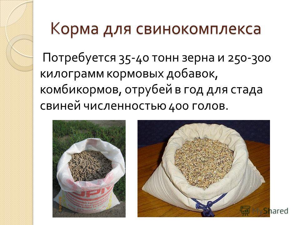 Корма для свинокомплекса Потребуется 35-40 тонн зерна и 250-300 килограмм кормовых добавок, комбикормов, отрубей в год для стада свиней численностью 400 голов.
