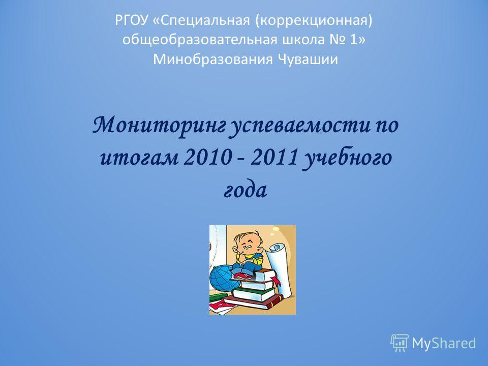 РГОУ «Специальная (коррекционная) общеобразовательная школа 1» Минобразования Чувашии Мониторинг успеваемости по итогам 2010 - 2011 учебного года