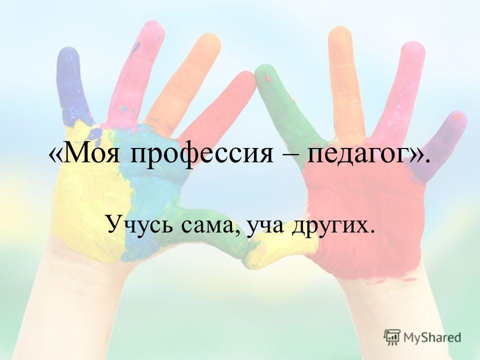 «Моя профессия – педагог». Учусь сама, уча других.