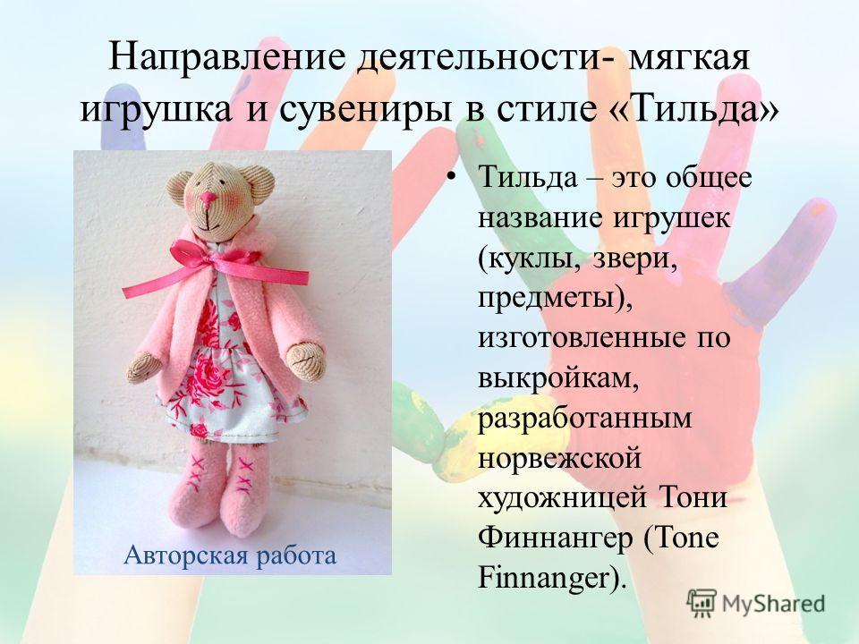 Направление деятельности- мягкая игрушка и сувениры в стиле «Тильда» Тильда – это общее название игрушек (куклы, звери, предметы), изготовленные по выкройкам, разработанным норвежской художницей Тони Финнангер (Tone Finnanger). Авторская работа