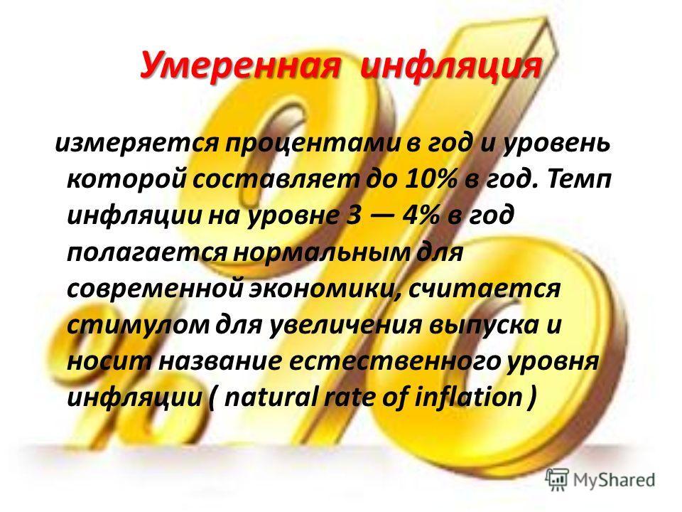 Умеренная инфляция измеряется процентами в год и уровень которой составляет до 10% в год. Темп инфляции на уровне 3 4% в год полагается нормальным для современной экономики, считается стимулом для увеличения выпуска и носит название естественного уро