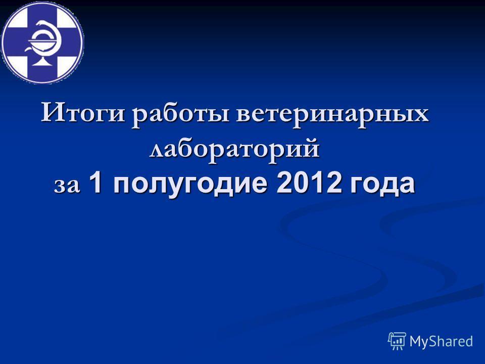 Итоги работы ветеринарных лабораторий за 1 полугодие 2012 года