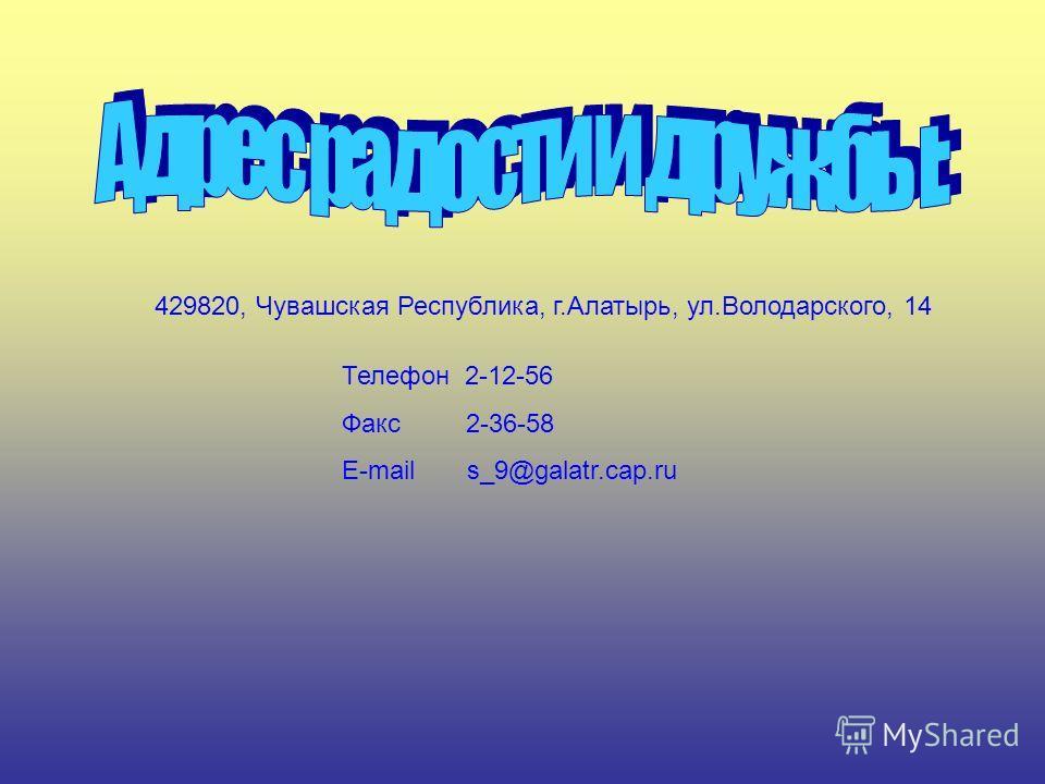 429820, Чувашская Республика, г.Алатырь, ул.Володарского, 14 Телефон 2-12-56 Факс 2-36-58 E-mail s_9@galatr.cap.ru