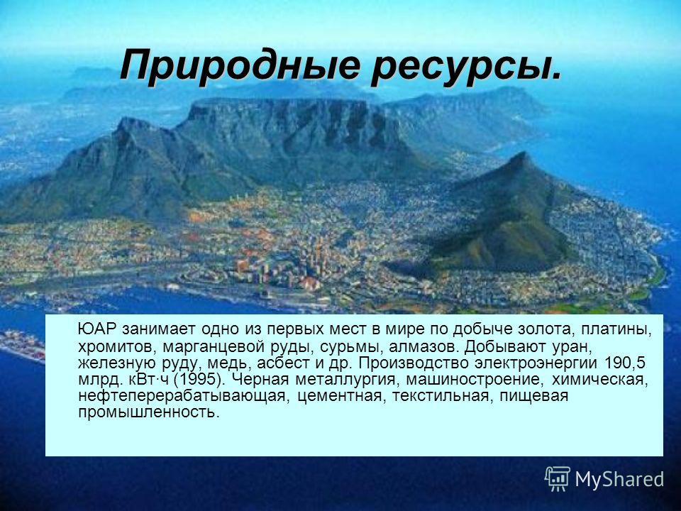 Природные ресурсы. ЮАР занимает одно из первых мест в мире по добыче золота, платины, хромитов, марганцевой руды, сурьмы, алмазов. Добывают уран, железную руду, медь, асбест и др. Производство электроэнергии 190,5 млрд. кВт·ч (1995). Черная металлург