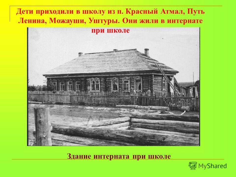 Дети приходили в школу из п. Красный Атмал, Путь Ленина, Можауши, Уштуры. Они жили в интернате при школе Здание интерната при школе