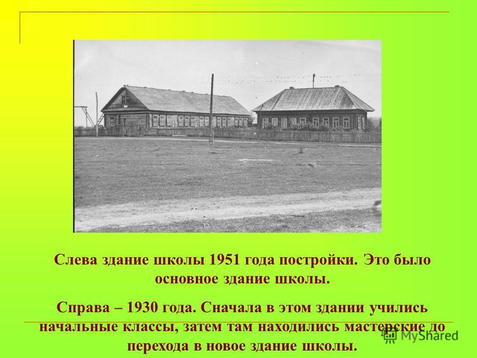 Слева здание школы 1951 года постройки. Это было основное здание школы. Справа – 1930 года. Сначала в этом здании учились начальные классы, затем там находились мастерские до перехода в новое здание школы.