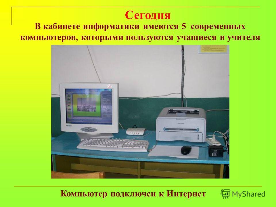 В кабинете информатики имеются 5 современных компьютеров, которыми пользуются учащиеся и учителя Компьютер подключен к Интернет Сегодня