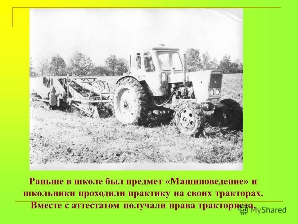 Раньше в школе был предмет «Машиноведение» и школьники проходили практику на своих тракторах. Вместе с аттестатом получали права тракториста.