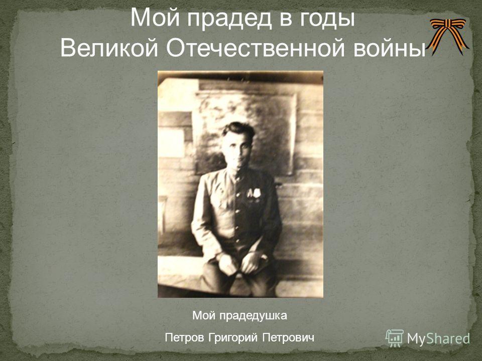 Мой прадедушка Петров Григорий Петрович Мой прадед в годы Великой Отечественной войны