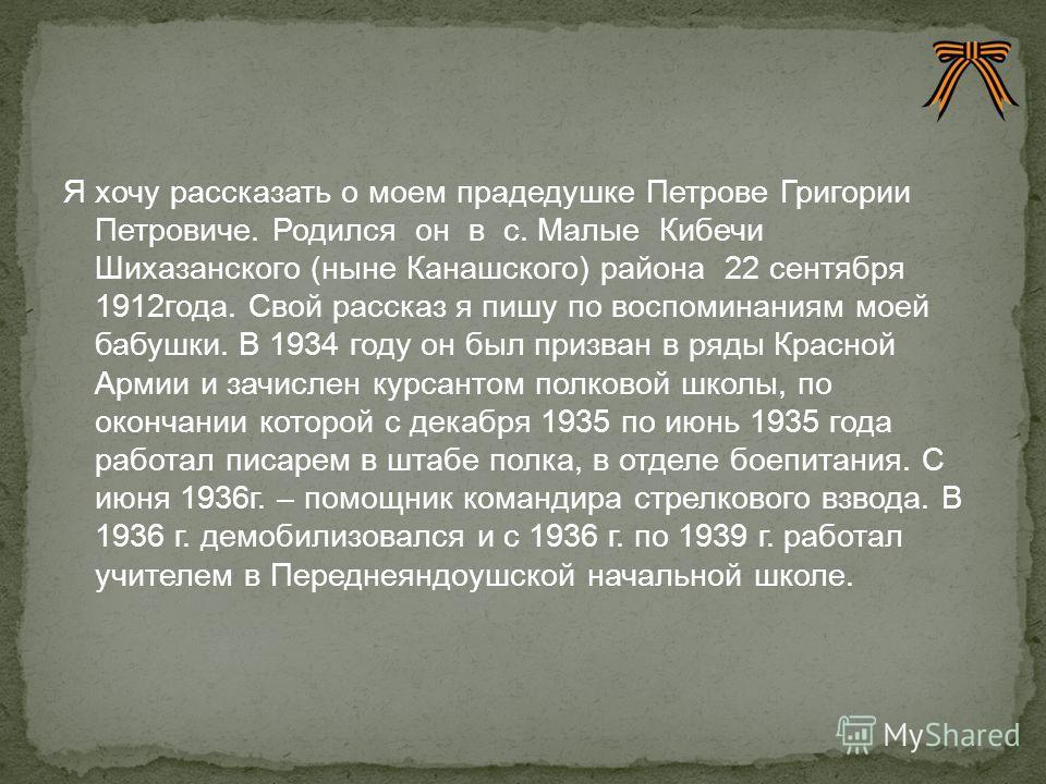 Я хочу рассказать о моем прадедушке Петрове Григории Петровиче. Родился он в с. Малые Кибечи Шихазанского (ныне Канашского) района 22 сентября 1912года. Свой рассказ я пишу по воспоминаниям моей бабушки. В 1934 году он был призван в ряды Красной Арми