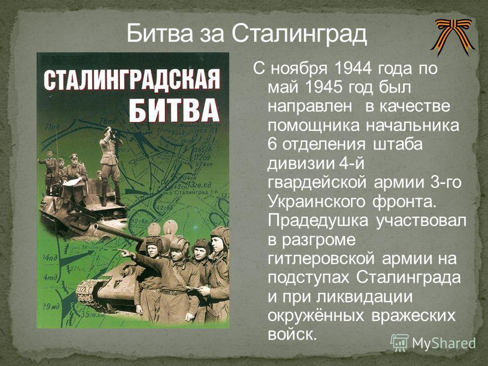 С ноября 1944 года по май 1945 год был направлен в качестве помощника начальника 6 отделения штаба дивизии 4-й гвардейской армии 3-го Украинского фронта. Прадедушка участвовал в разгроме гитлеровской армии на подступах Сталинграда и при ликвидации ок