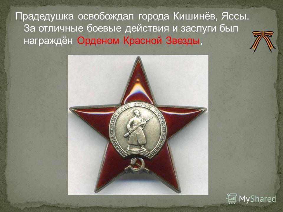 Прадедушка освобождал города Кишинёв, Яссы. За отличные боевые действия и заслуги был награждён Орденом Красной Звезды,