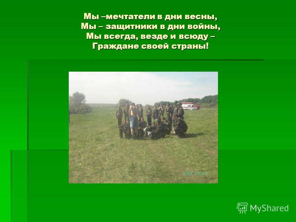 Мы –мечтатели в дни весны, Мы – защитники в дни войны, Мы всегда, везде и всюду – Граждане своей страны!