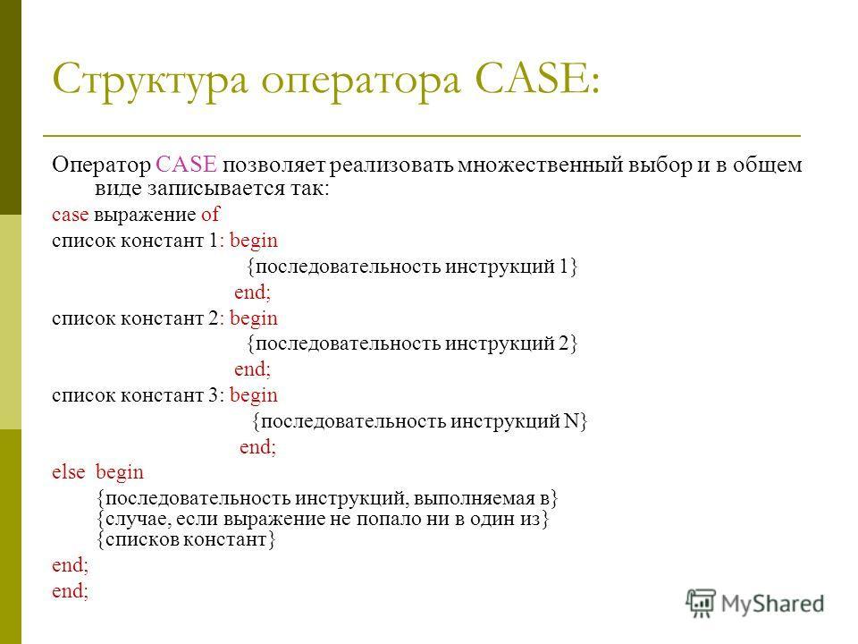 Структура оператора CASE: Оператор CASE позволяет реализовать множественный выбор и в общем виде записывается так: case выражение of список констант 1: begin {последовательность инструкций 1} end; список констант 2: begin {последовательность инструкц