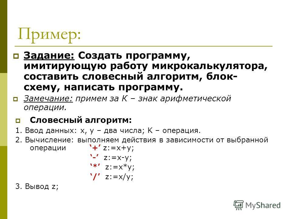 Пример: Задание: Создать программу, имитирующую работу микрокалькулятора, составить словесный алгоритм, блок- схему, написать программу. Замечание: примем за К – знак арифметической операции. Словесный алгоритм: 1. Ввод данных: x, y – два числа; K –