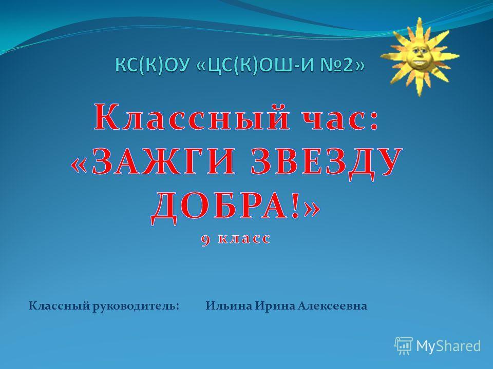 Классный руководитель: Ильина Ирина Алексеевна