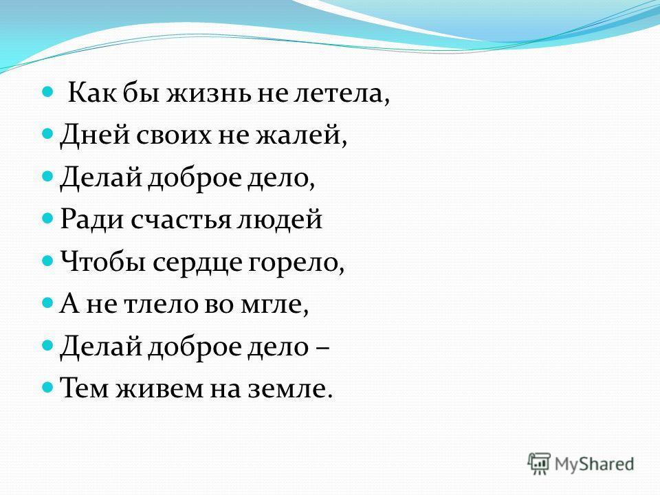 Как бы жизнь не летела, Дней своих не жалей, Делай доброе дело, Ради счастья людей Чтобы сердце горело, А не тлело во мгле, Делай доброе дело – Тем живем на земле.